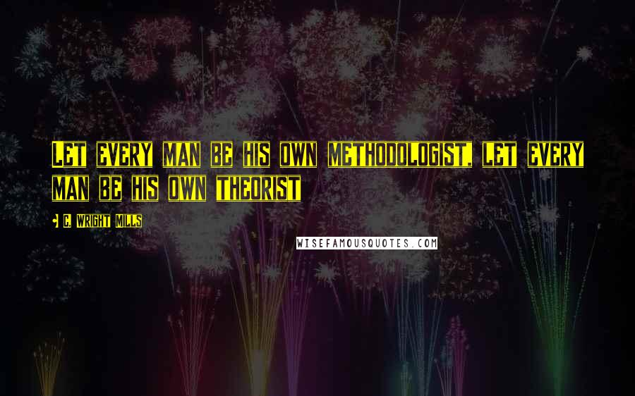 C. Wright Mills quotes: Let every man be his own methodologist, let every man be his own theorist