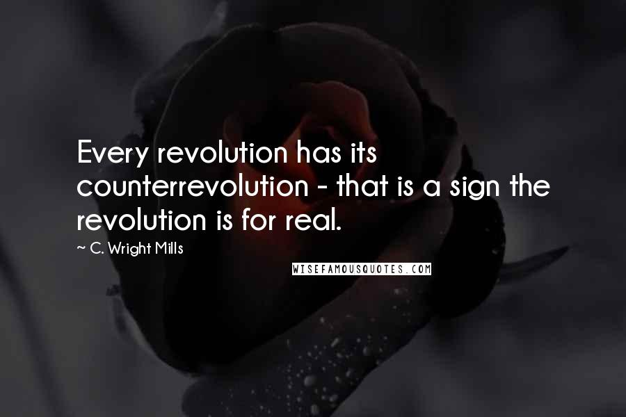C. Wright Mills quotes: Every revolution has its counterrevolution - that is a sign the revolution is for real.