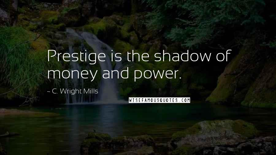 C. Wright Mills quotes: Prestige is the shadow of money and power.