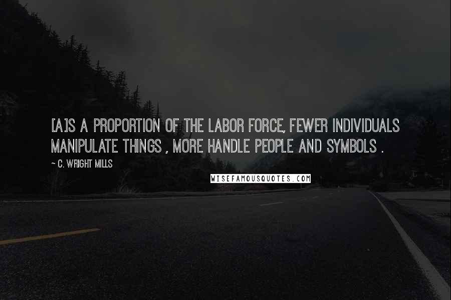 C. Wright Mills quotes: [A]s a proportion of the labor force, fewer individuals manipulate things , more handle people and symbols .