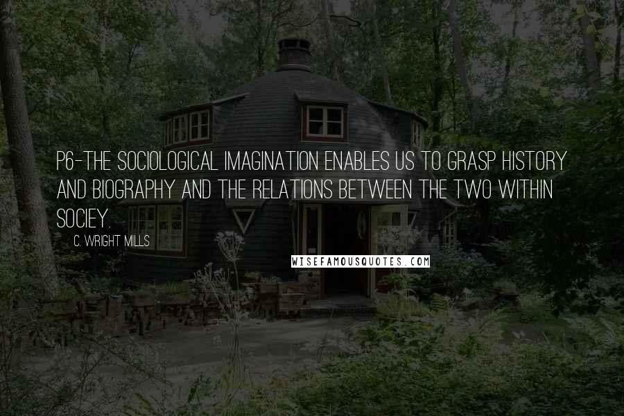 C. Wright Mills quotes: P6-the sociological imagination enables us to grasp history and biography and the relations between the two within sociey.