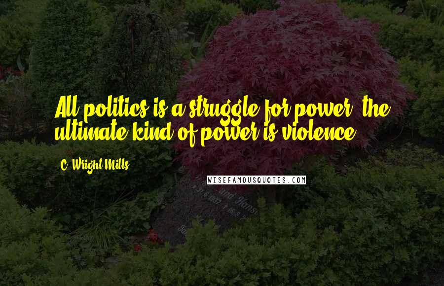C. Wright Mills quotes: All politics is a struggle for power; the ultimate kind of power is violence.