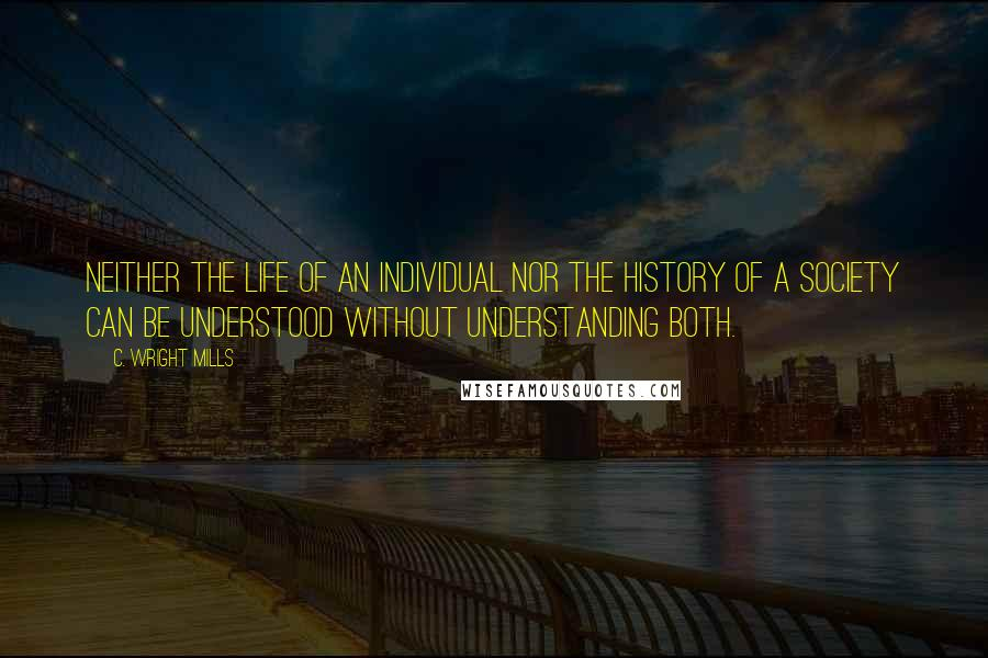 C. Wright Mills quotes: Neither the life of an individual nor the history of a society can be understood without understanding both.