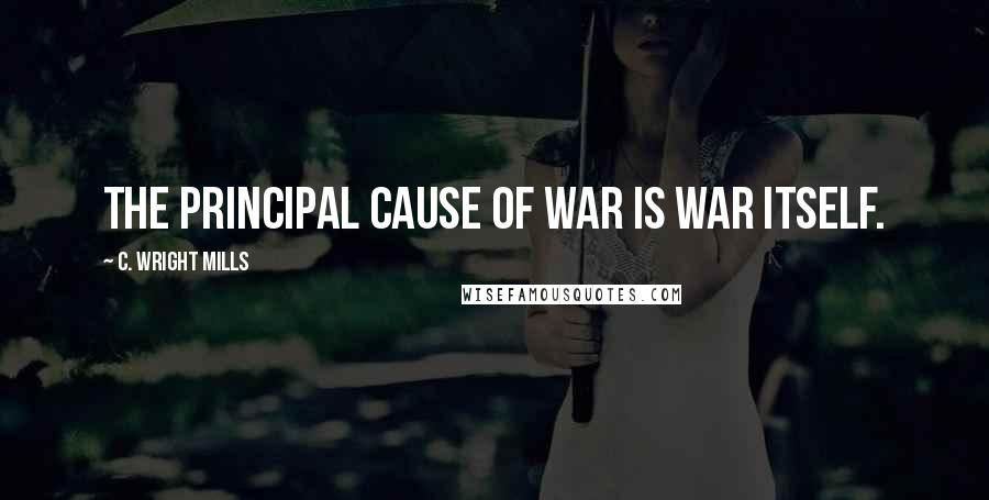 C. Wright Mills quotes: The principal cause of war is war itself.