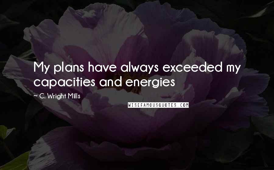 C. Wright Mills quotes: My plans have always exceeded my capacities and energies