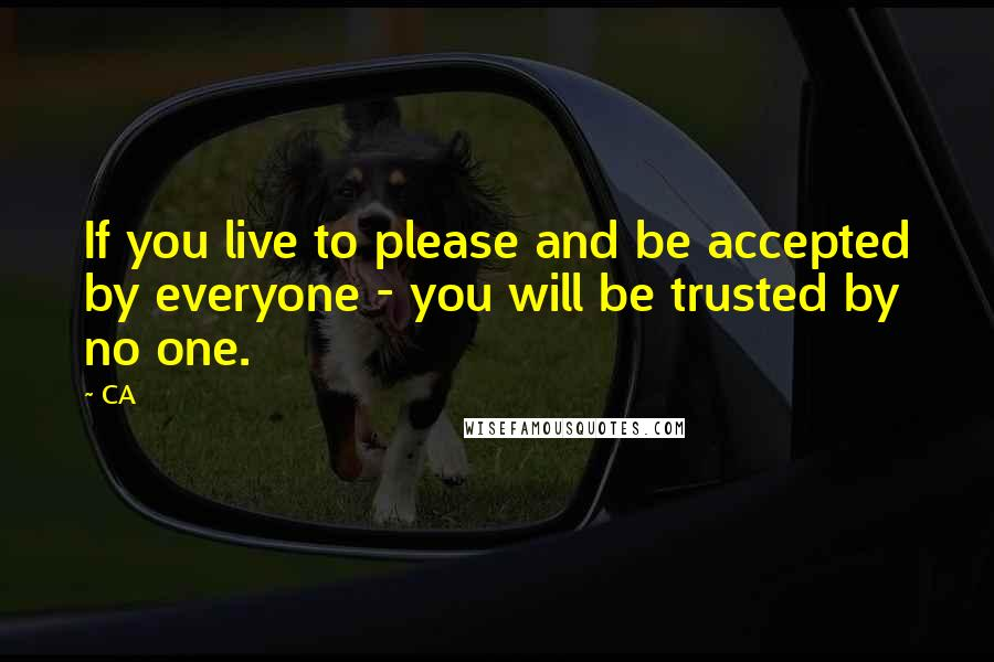 CA quotes: If you live to please and be accepted by everyone - you will be trusted by no one.
