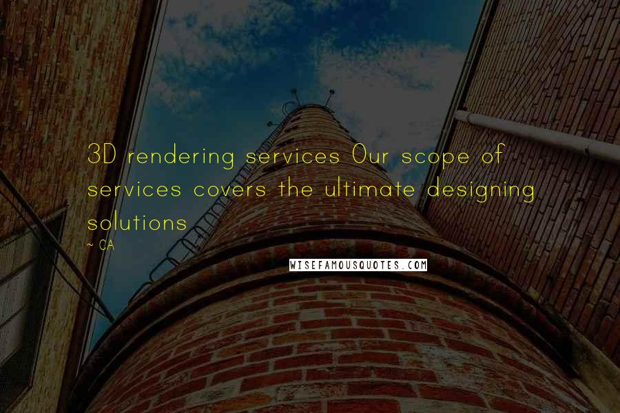 CA quotes: 3D rendering services Our scope of services covers the ultimate designing solutions