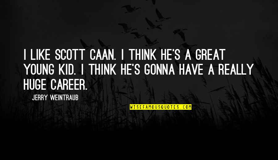 Caan Quotes By Jerry Weintraub: I like Scott Caan. I think he's a