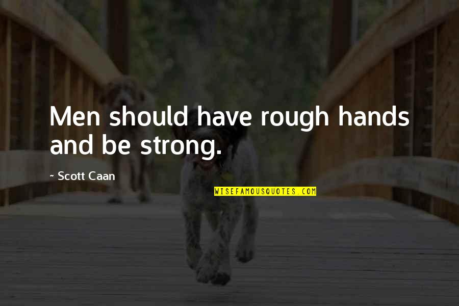 Caan Quotes By Scott Caan: Men should have rough hands and be strong.