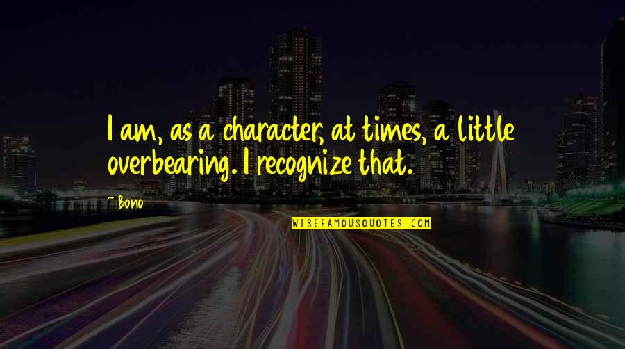 Cabel Quotes By Bono: I am, as a character, at times, a