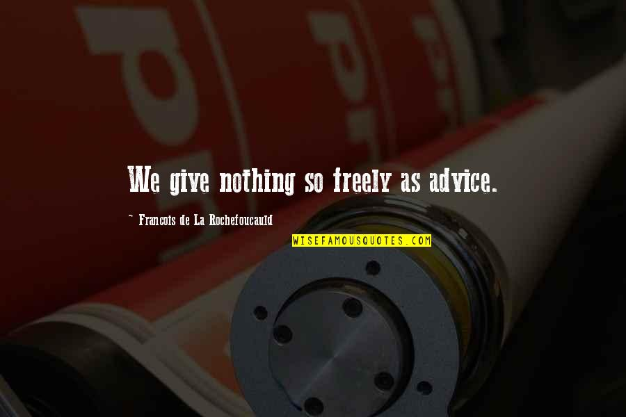 Cabel Quotes By Francois De La Rochefoucauld: We give nothing so freely as advice.