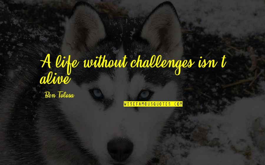 Cabra Quotes By Ben Tolosa: A life without challenges isn't alive.