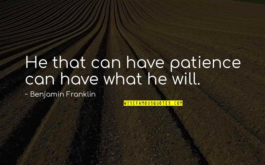 Cabra Quotes By Benjamin Franklin: He that can have patience can have what
