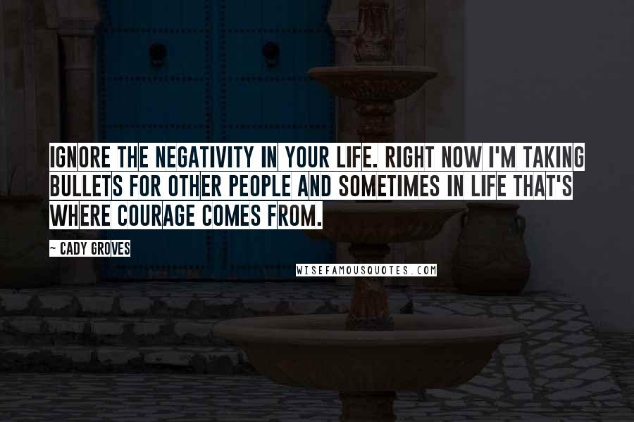 Cady Groves quotes: Ignore the negativity in your life. Right now I'm taking bullets for other people and sometimes in life that's where courage comes from.