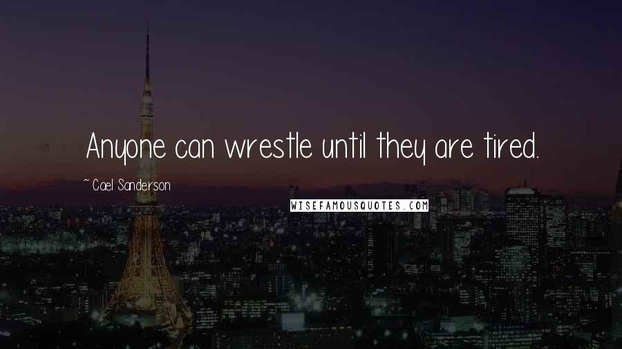 Cael Sanderson quotes: Anyone can wrestle until they are tired.