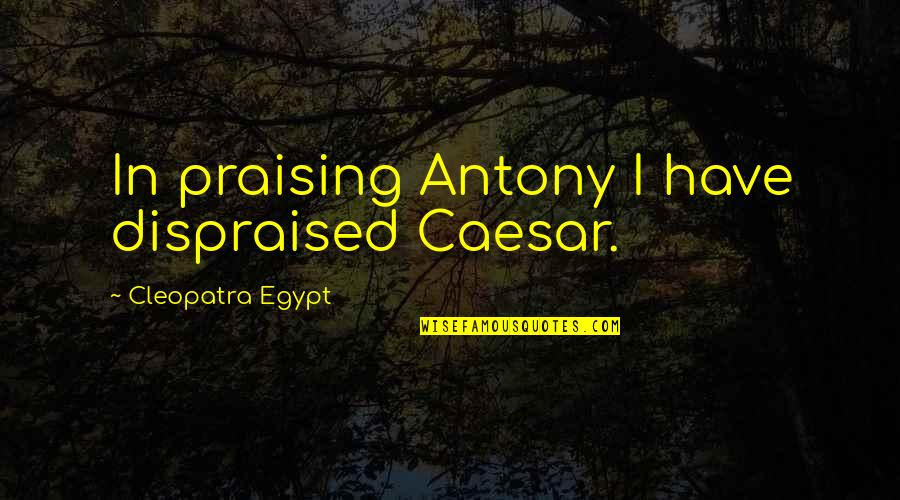Caesar And Cleopatra Quotes By Cleopatra Egypt: In praising Antony I have dispraised Caesar.