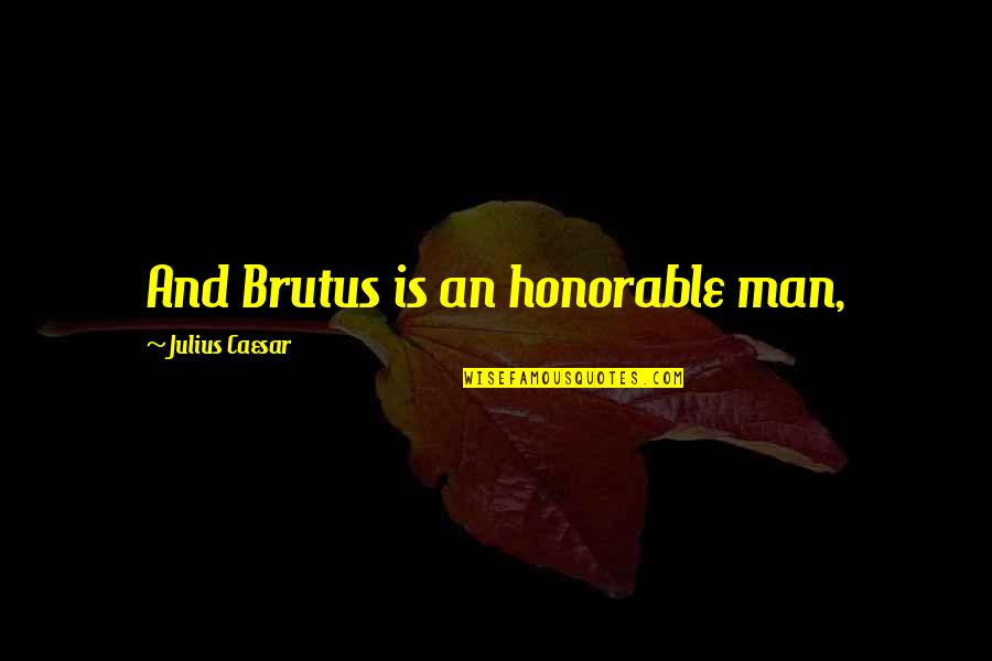 Caesar From Brutus In Julius Caesar Quotes By Julius Caesar: And Brutus is an honorable man,