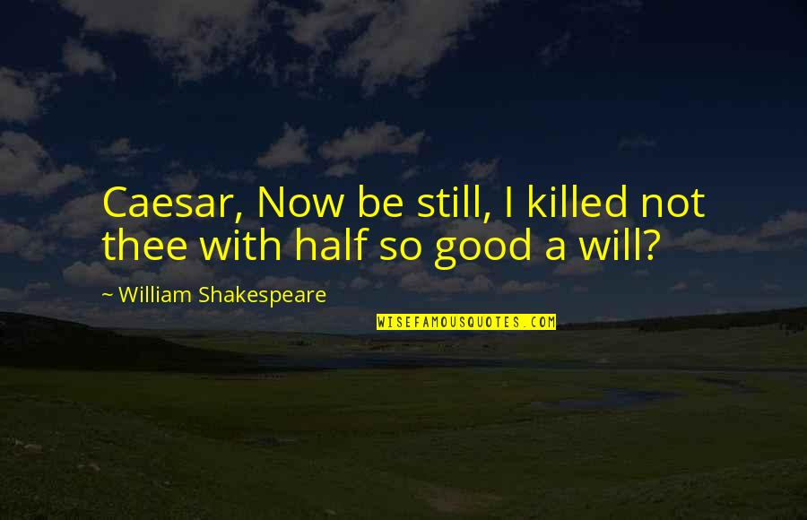 Caesar From Brutus In Julius Caesar Quotes By William Shakespeare: Caesar, Now be still, I killed not thee
