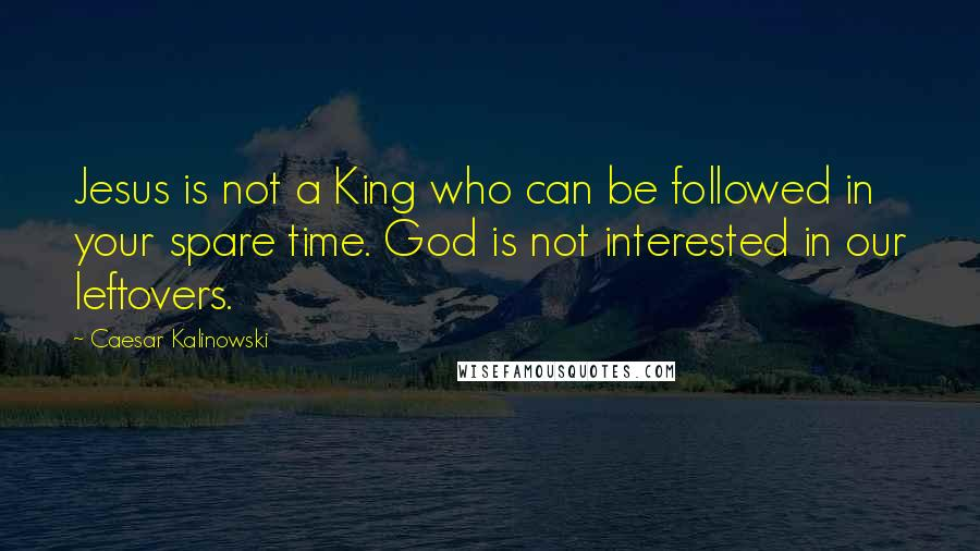 Caesar Kalinowski quotes: Jesus is not a King who can be followed in your spare time. God is not interested in our leftovers.