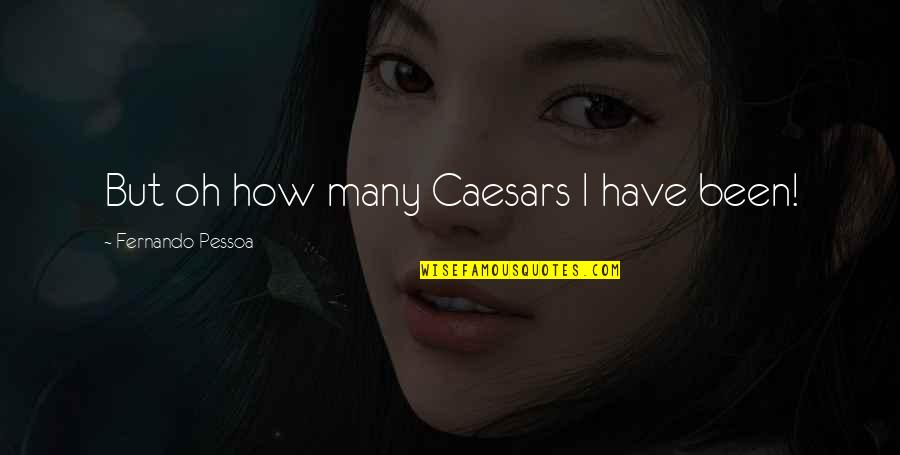 Caesars Quotes By Fernando Pessoa: But oh how many Caesars I have been!