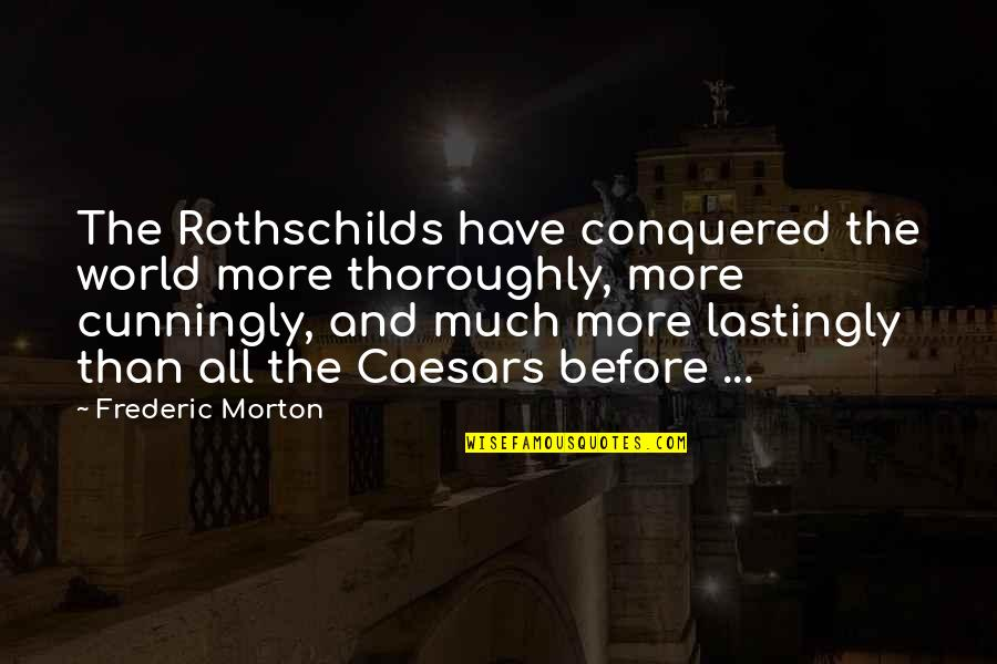 Caesars Quotes By Frederic Morton: The Rothschilds have conquered the world more thoroughly,