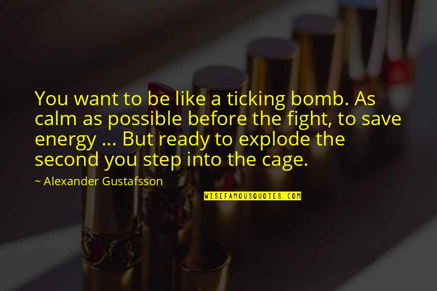 Cage Quotes By Alexander Gustafsson: You want to be like a ticking bomb.