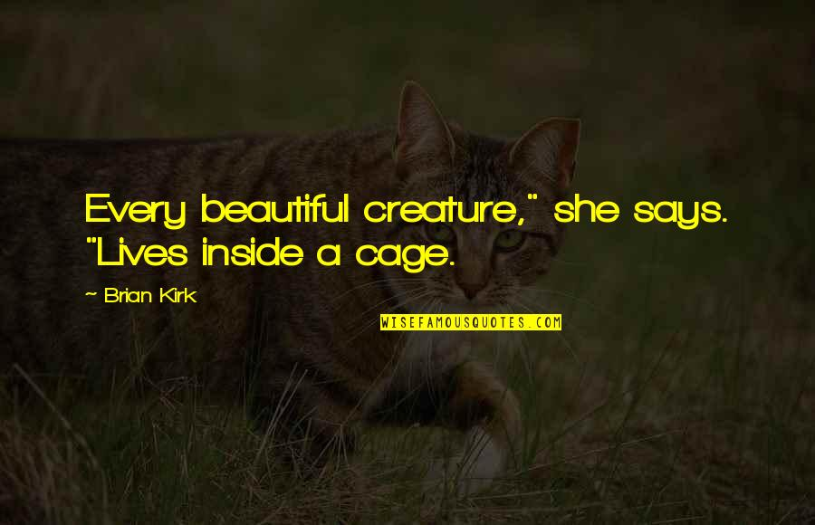"""Cage Quotes By Brian Kirk: Every beautiful creature,"""" she says. """"Lives inside a"""
