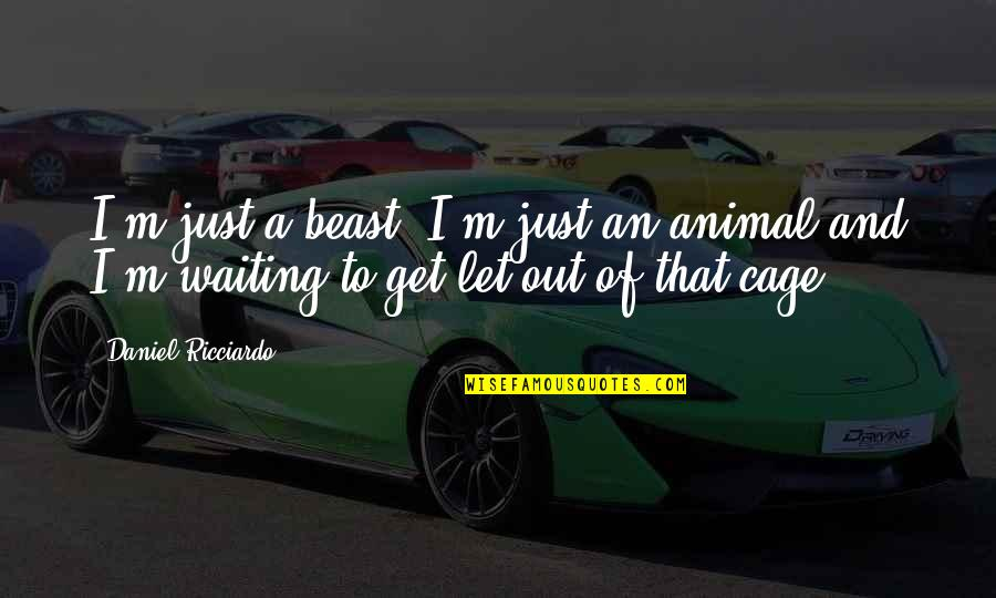 Cage Quotes By Daniel Ricciardo: I'm just a beast, I'm just an animal