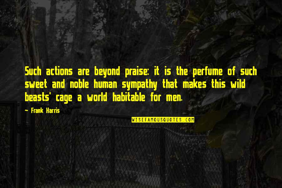 Cage Quotes By Frank Harris: Such actions are beyond praise: it is the