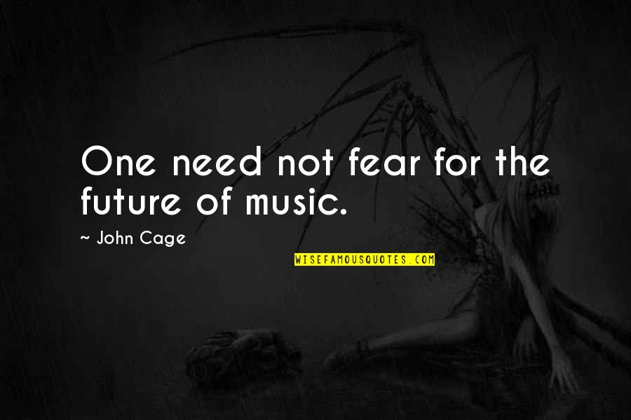 Cage Quotes By John Cage: One need not fear for the future of