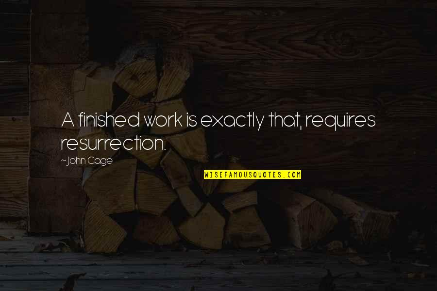 Cage Quotes By John Cage: A finished work is exactly that, requires resurrection.