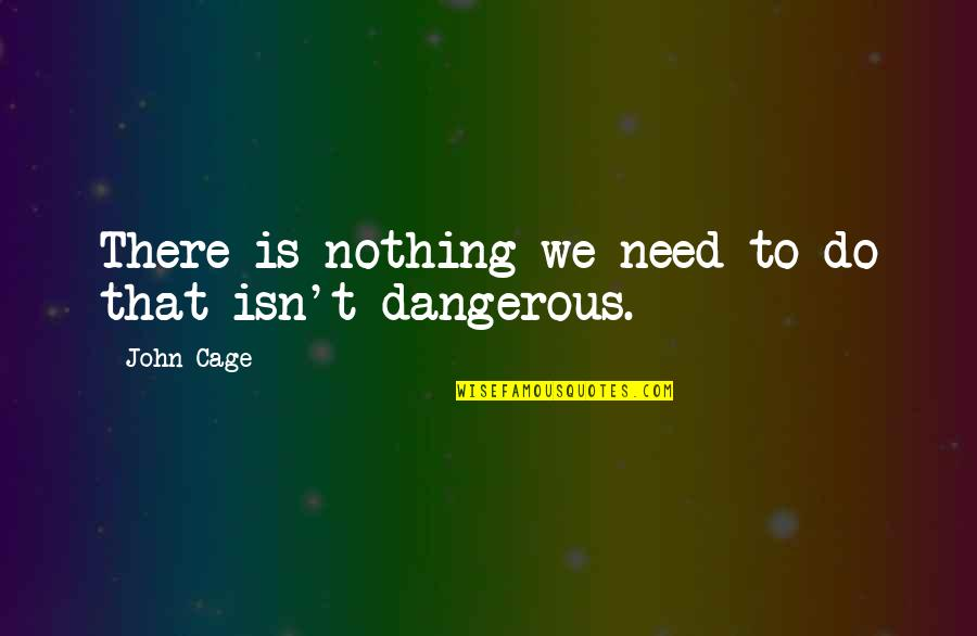 Cage Quotes By John Cage: There is nothing we need to do that