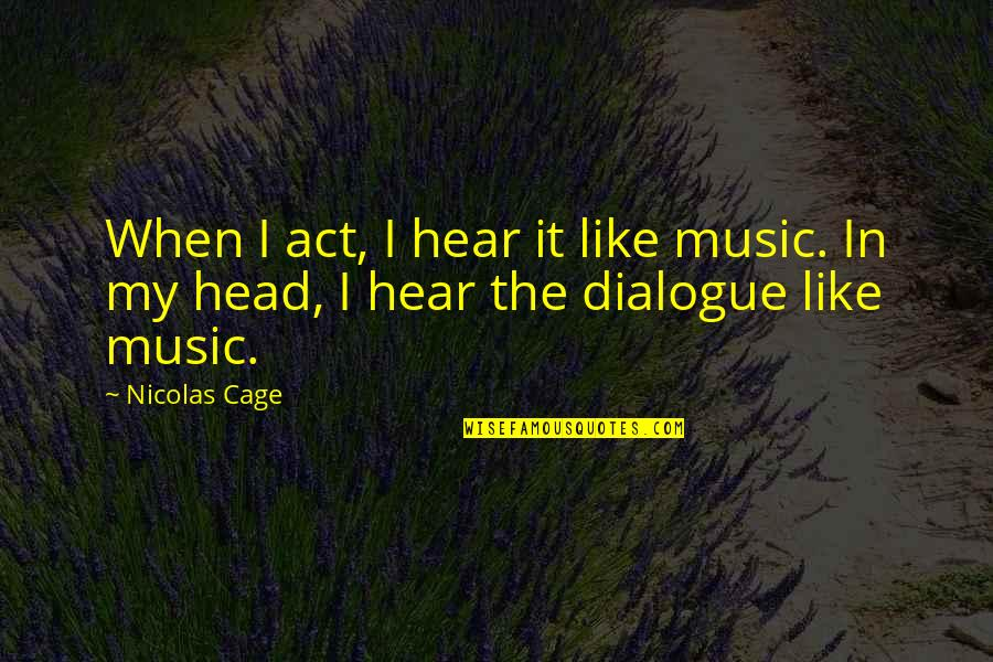 Cage Quotes By Nicolas Cage: When I act, I hear it like music.