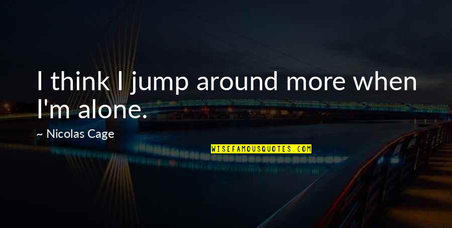 Cage Quotes By Nicolas Cage: I think I jump around more when I'm