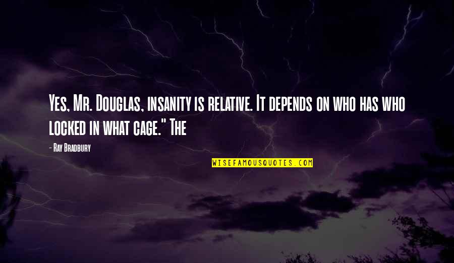 Cage Quotes By Ray Bradbury: Yes, Mr. Douglas, insanity is relative. It depends