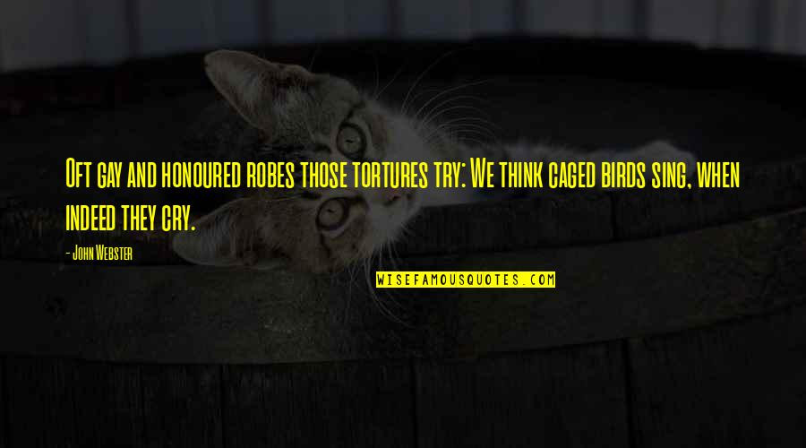 Caged Birds Quotes By John Webster: Oft gay and honoured robes those tortures try: