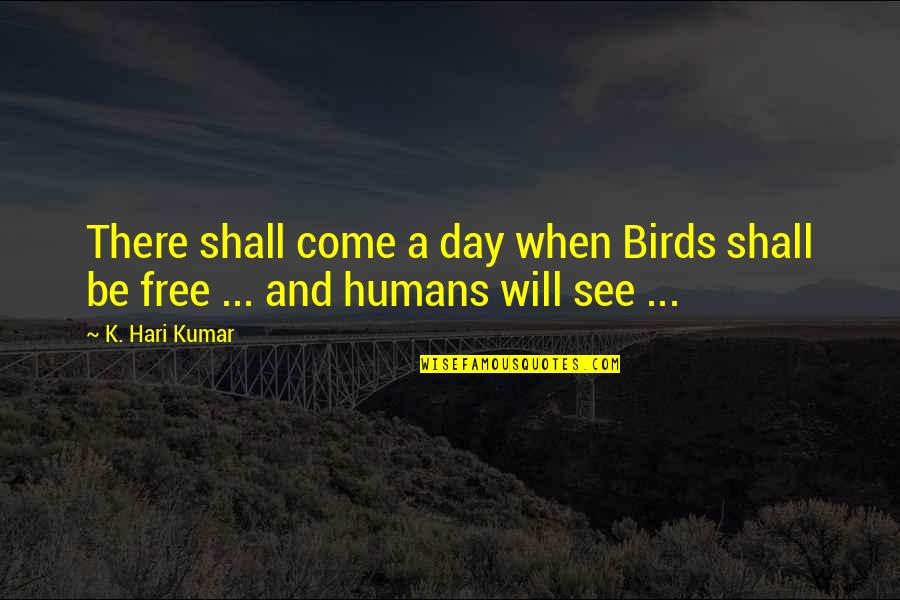Caged Birds Quotes By K. Hari Kumar: There shall come a day when Birds shall