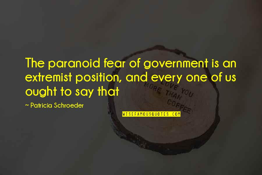 Cahooting Quotes By Patricia Schroeder: The paranoid fear of government is an extremist