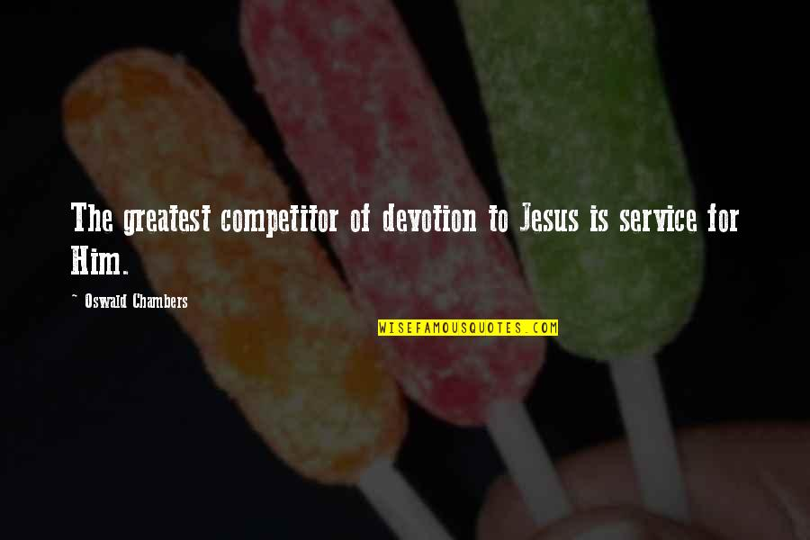 Cai Quotes By Oswald Chambers: The greatest competitor of devotion to Jesus is