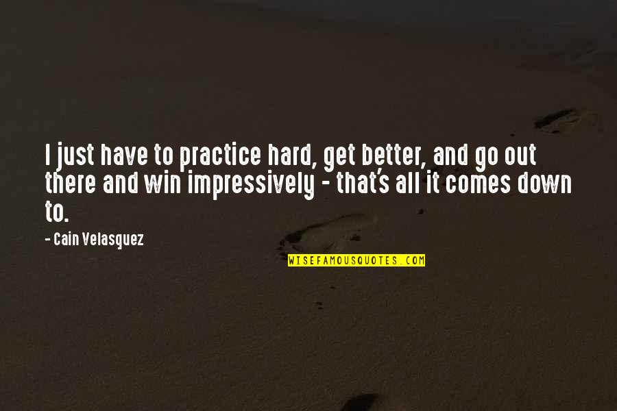 Cain's Quotes By Cain Velasquez: I just have to practice hard, get better,