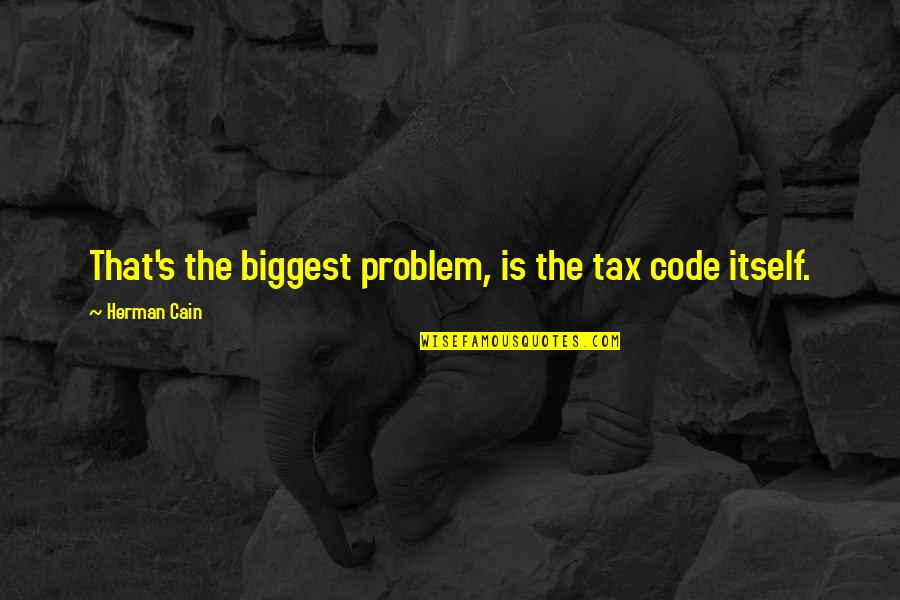 Cain's Quotes By Herman Cain: That's the biggest problem, is the tax code