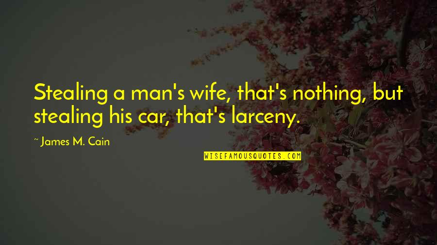 Cain's Quotes By James M. Cain: Stealing a man's wife, that's nothing, but stealing