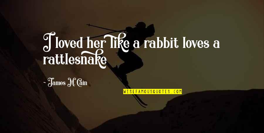 Cain's Quotes By James M. Cain: I loved her like a rabbit loves a