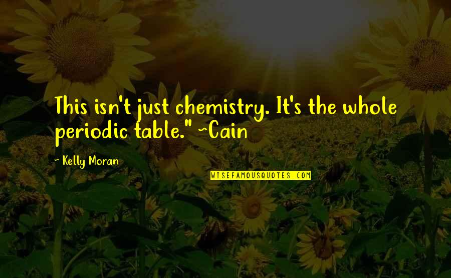 Cain's Quotes By Kelly Moran: This isn't just chemistry. It's the whole periodic