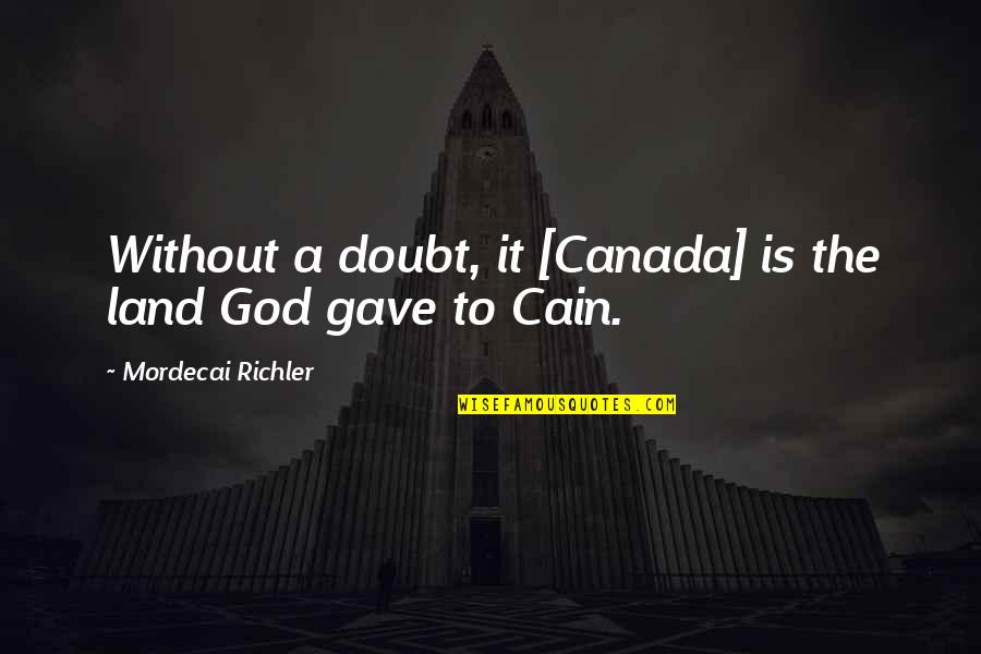 Cain's Quotes By Mordecai Richler: Without a doubt, it [Canada] is the land