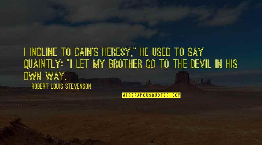 "Cain's Quotes By Robert Louis Stevenson: I incline to Cain's heresy,"" he used to"
