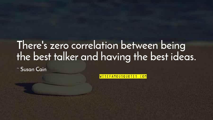 Cain's Quotes By Susan Cain: There's zero correlation between being the best talker