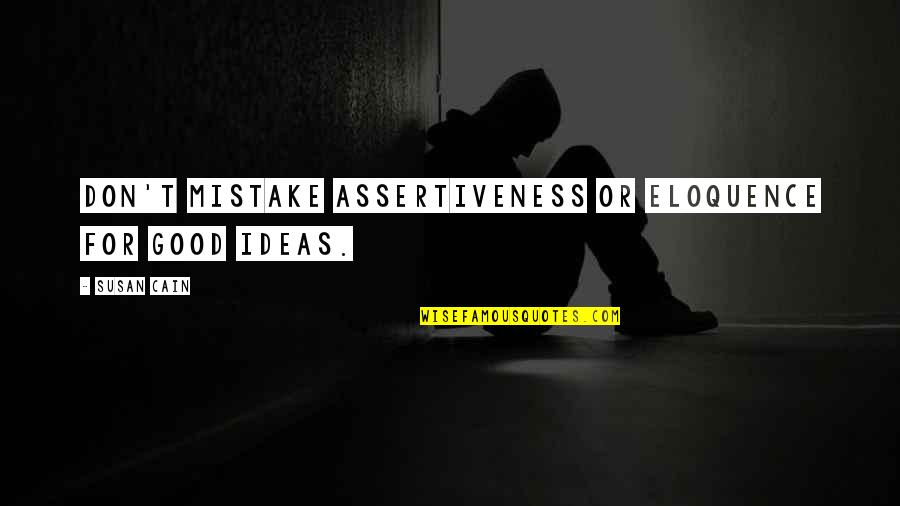 Cain's Quotes By Susan Cain: Don't mistake assertiveness or eloquence for good ideas.
