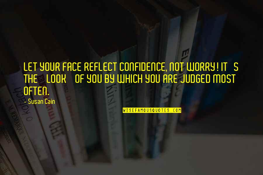 Cain's Quotes By Susan Cain: LET YOUR FACE REFLECT CONFIDENCE, NOT WORRY! IT'S