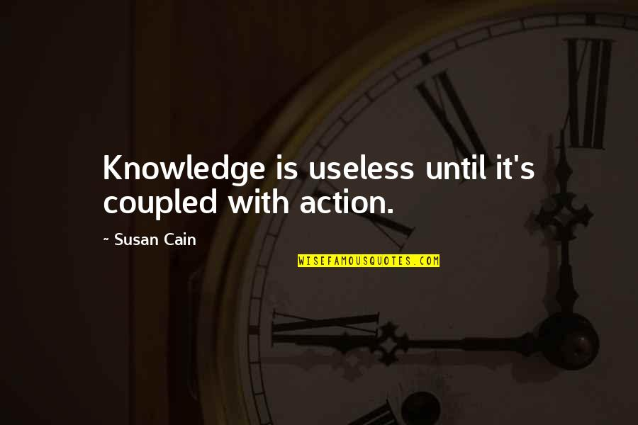 Cain's Quotes By Susan Cain: Knowledge is useless until it's coupled with action.
